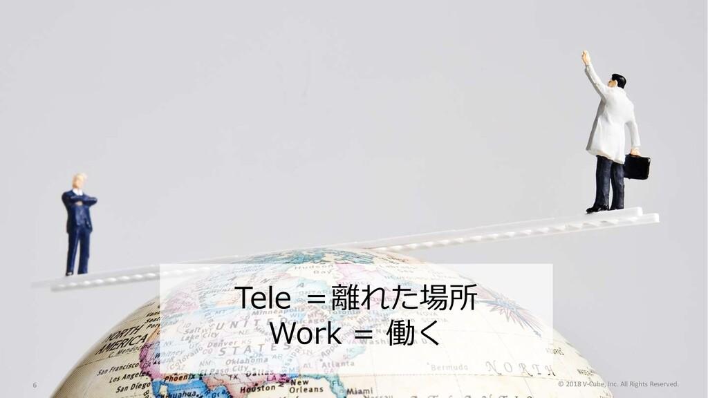 Tele =離れた場所 Work = 働く © 2018 V-Cube, Inc. All R...