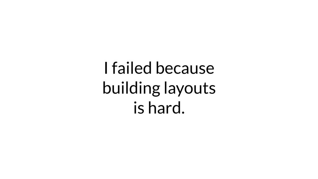 I failed because building layouts is hard.