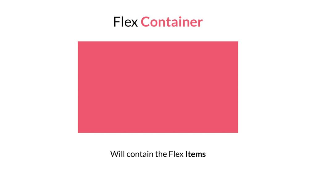 Flex Container Will contain the Flex Items