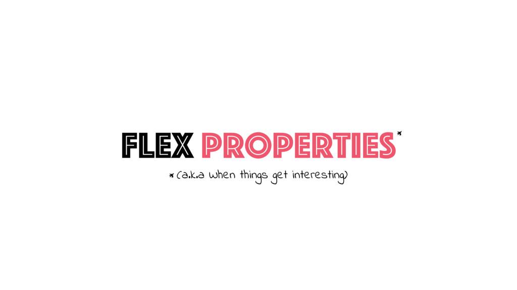 Flex Properties* (a.k.a When things get interes...