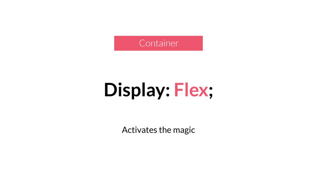 Display: Flex; Activates the magic Container
