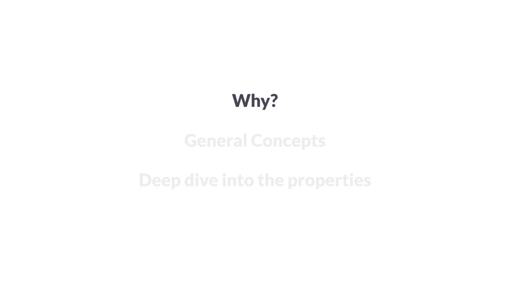 Why? General Concepts Deep dive into the proper...