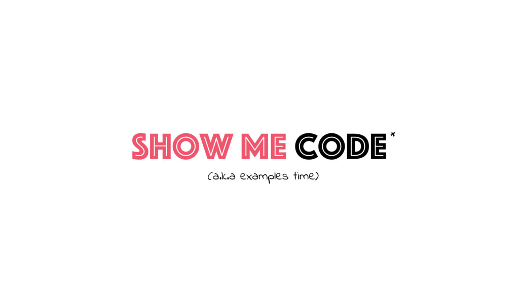 Show me code* (a.k.a examples time)