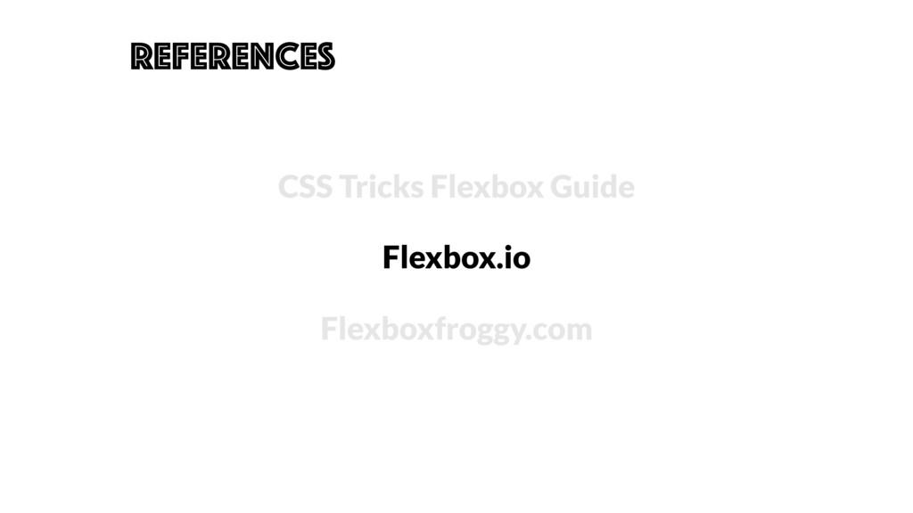 REFERENCES CSS Tricks Flexbox Guide Flexbox.io ...