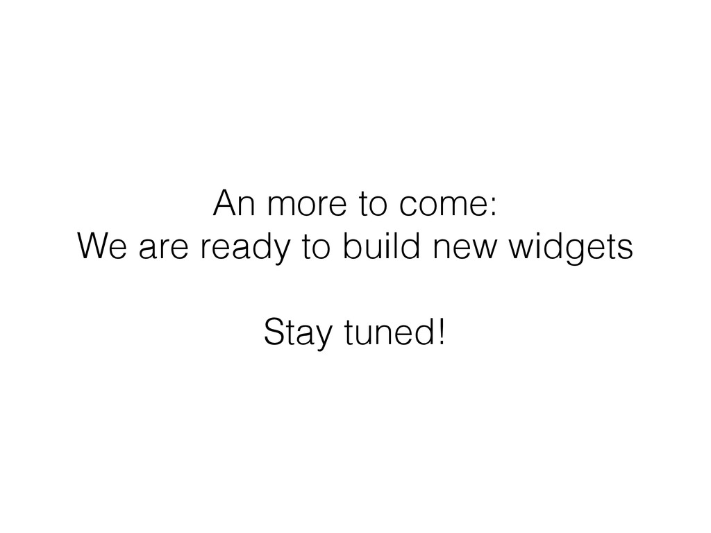 An more to come: We are ready to build new widg...
