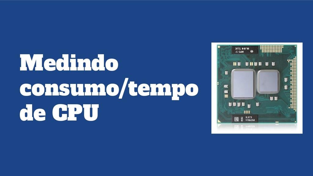 Medindo consumo/tempo de CPU