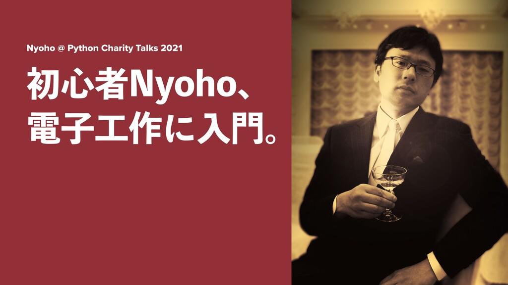 Nyoho @ Python Charity Talks 2021 ॳ৺ऀ/ZPIPɺ ిࢠ...