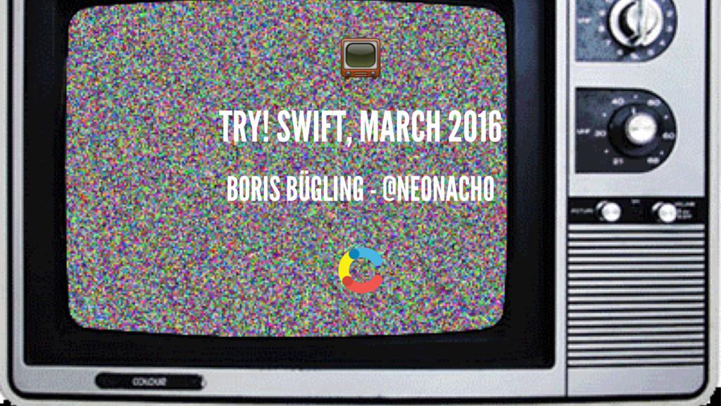 ! TRY! SWIFT, MARCH 2016 BORIS BÜGLING - @NEONA...