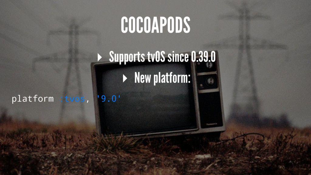 COCOAPODS ▸ Supports tvOS since 0.39.0 ▸ New pl...