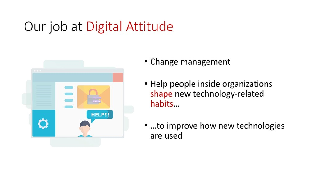 Our job at Digital Attitude • Change management...