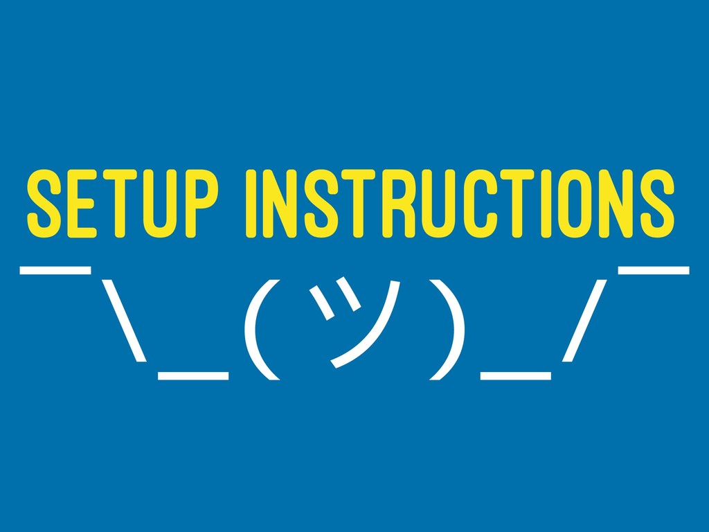 SETUP INSTRUCTIONS ¯\_(ϑ)_/¯
