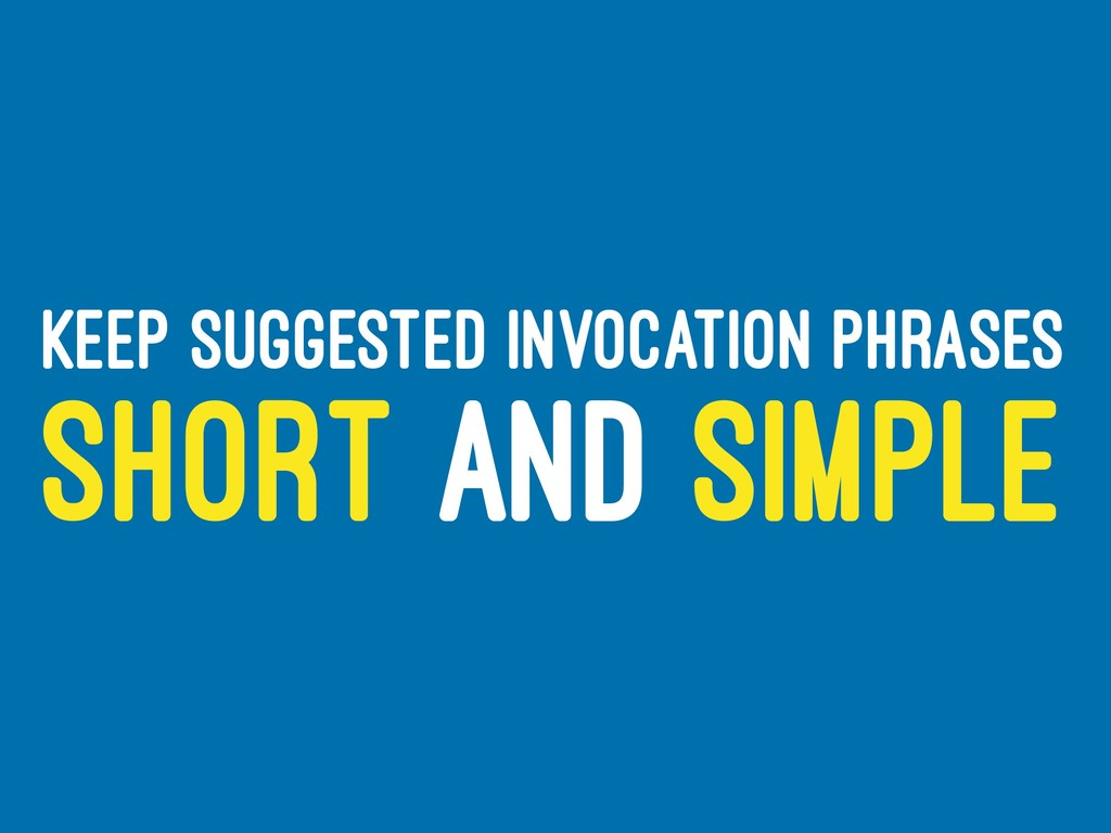KEEP SUGGESTED INVOCATION PHRASES SHORT AND SIM...