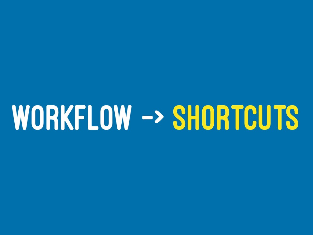 WORKFLOW -> SHORTCUTS