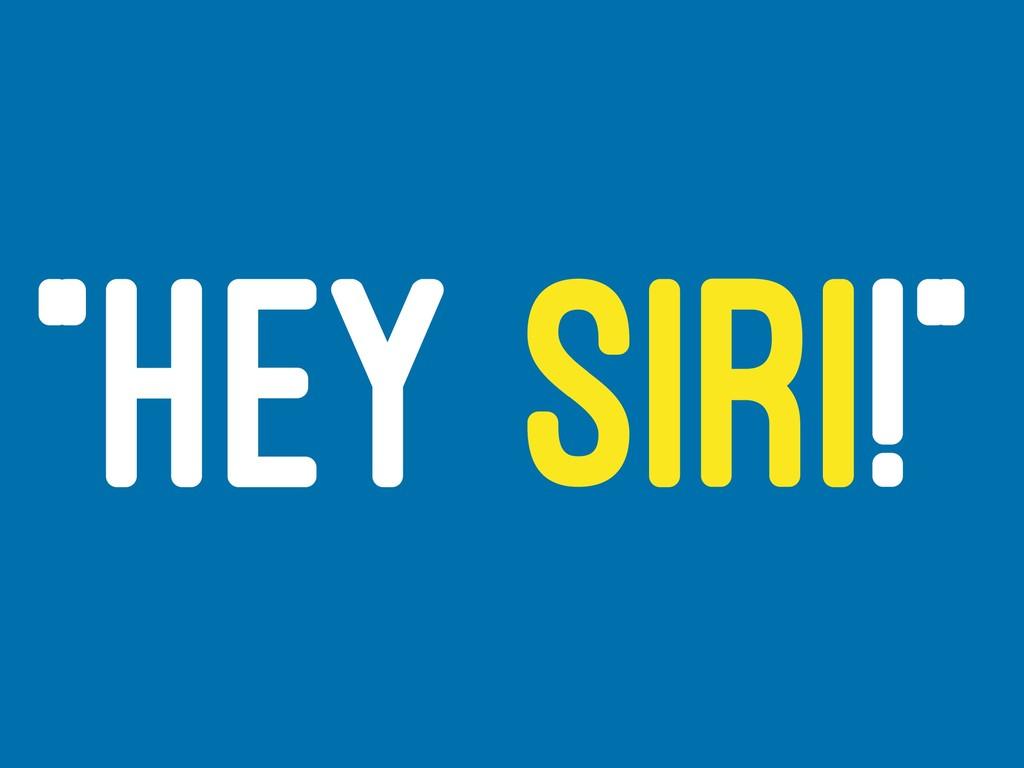 """HEY SIRI!"""