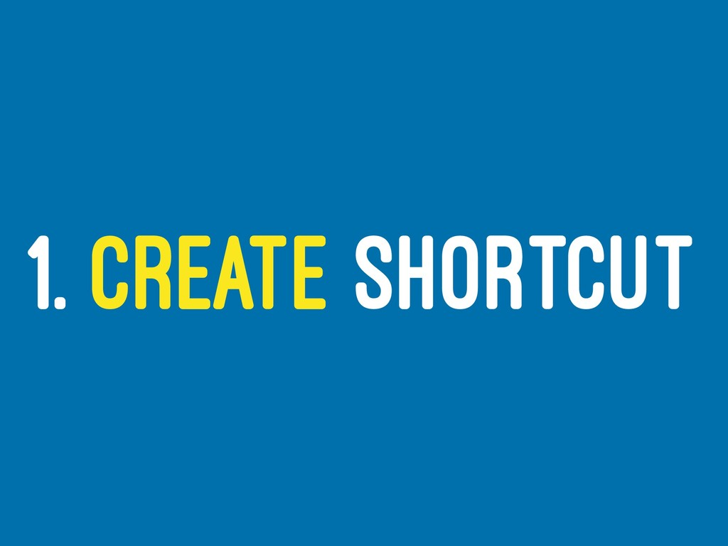 1. CREATE SHORTCUT