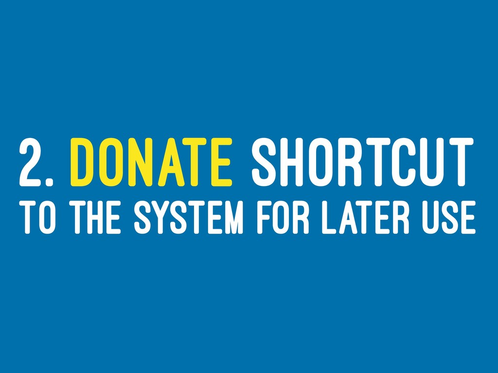 2. DONATE SHORTCUT TO THE SYSTEM FOR LATER USE