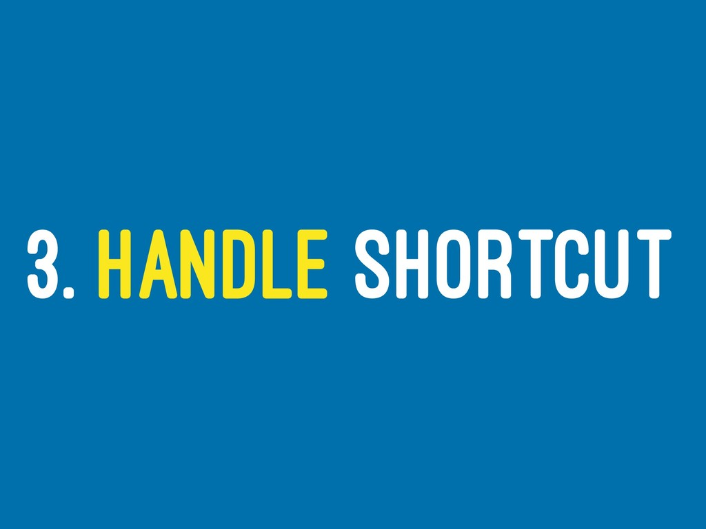 3. HANDLE SHORTCUT