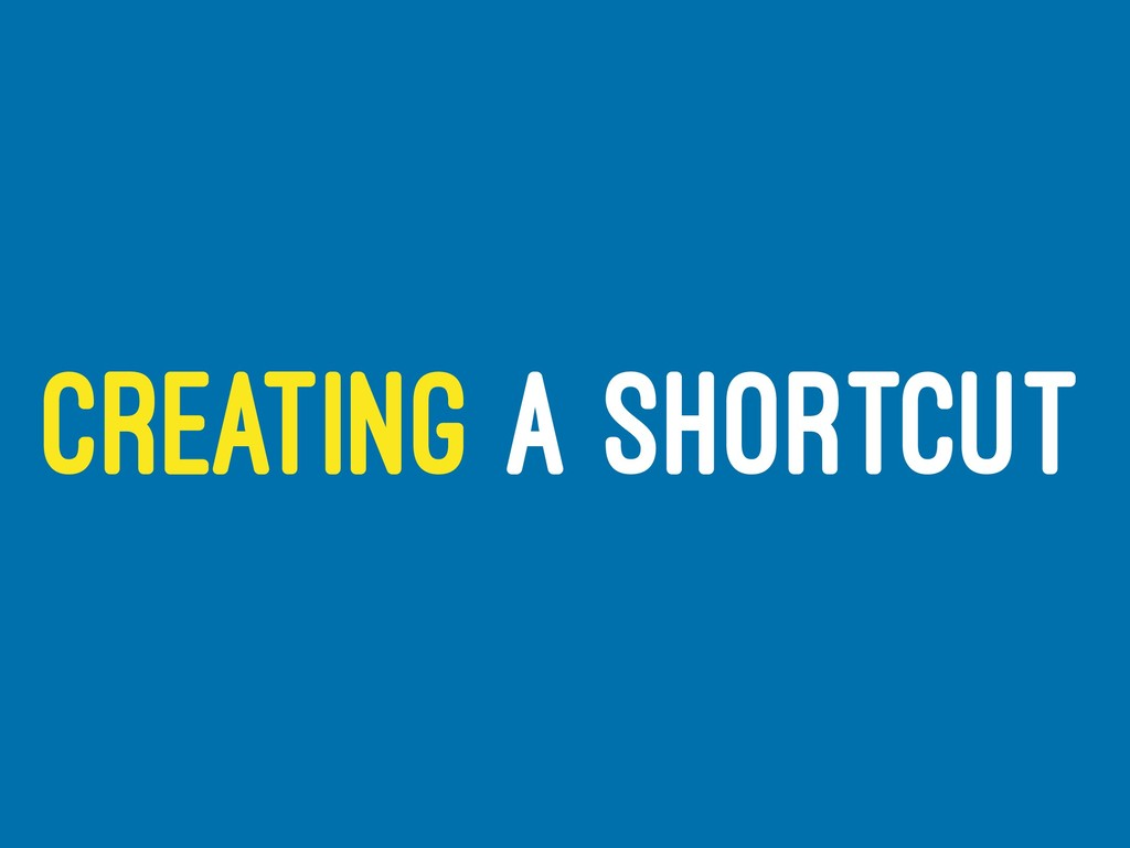CREATING A SHORTCUT