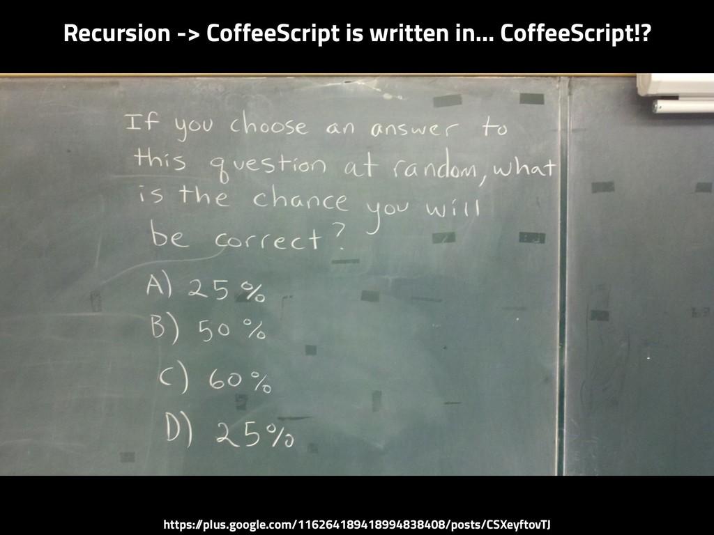 Recursion -> CoffeeScript is written in… Coffee...