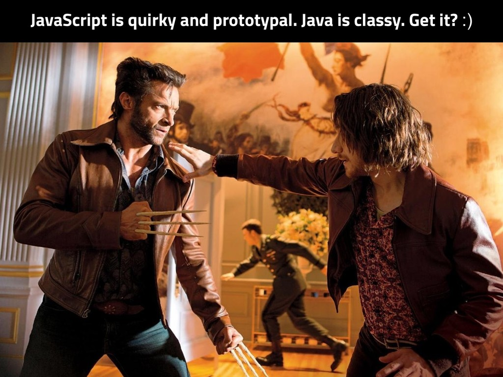 JavaScript is quirky and prototypal. Java is cl...