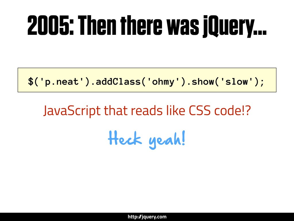2005: Then there was jQuery... Heck yeah! $('p....