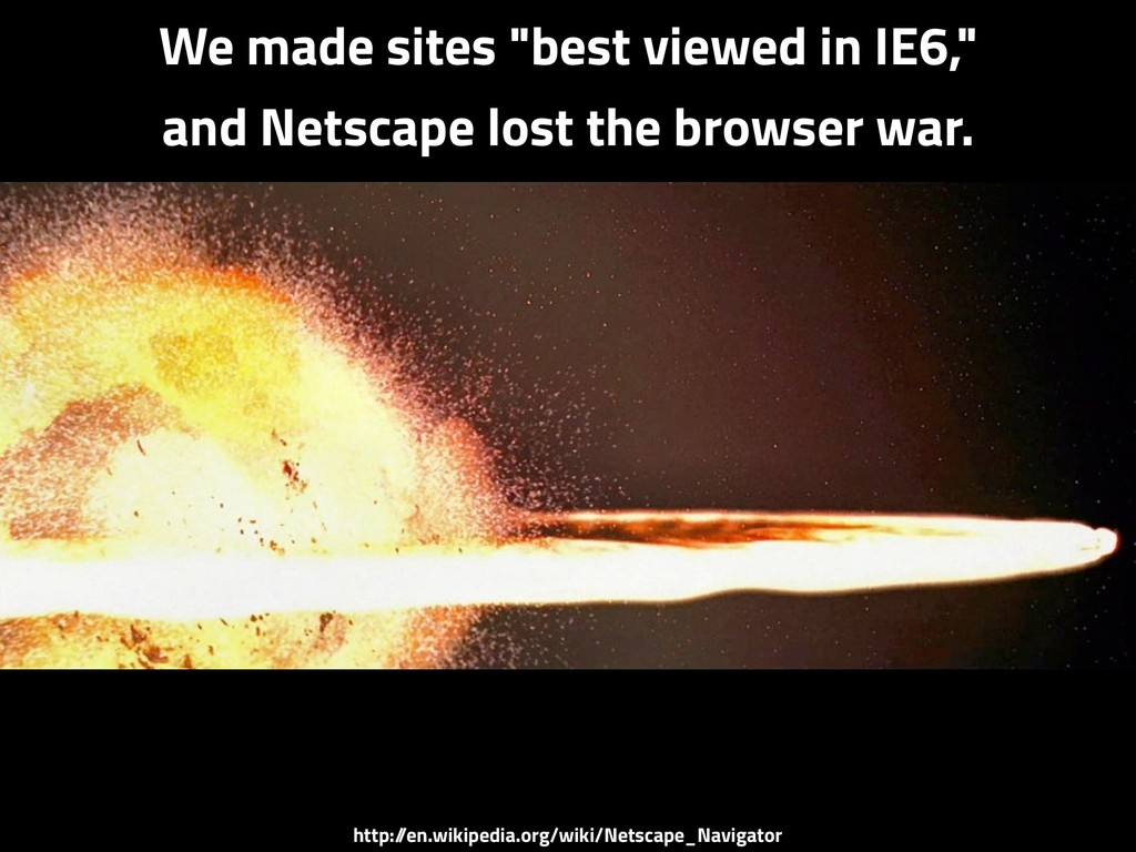 "We made sites ""best viewed in IE6,"" and Netscap..."