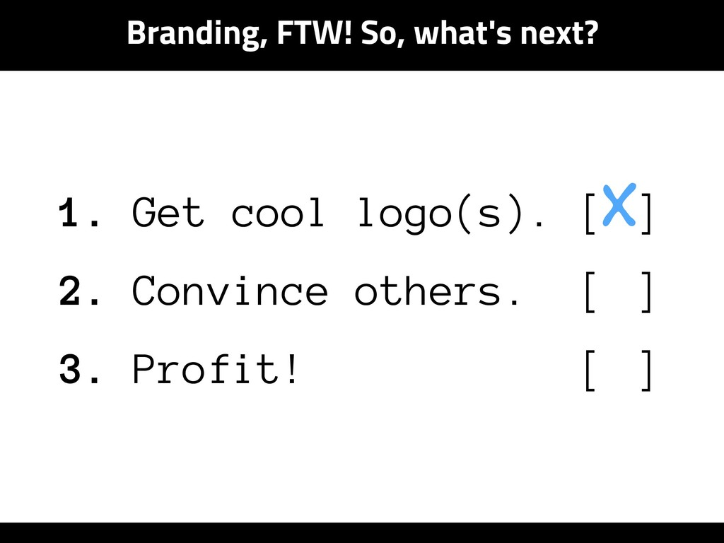 Branding, FTW! So, what's next? 1. Get cool log...