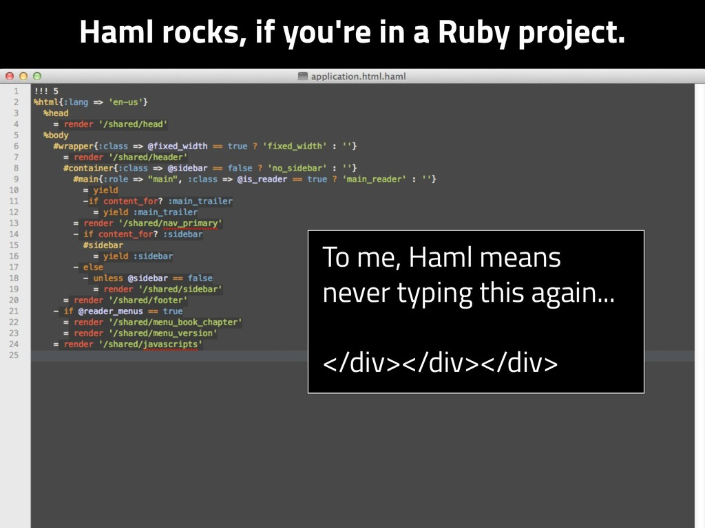 Haml rocks, if you're in a Ruby project. To me,...