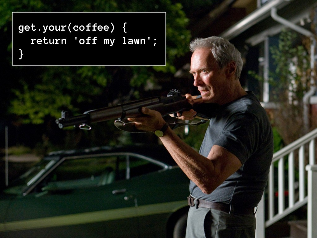 get.your(coffee) { return 'off my lawn'; }