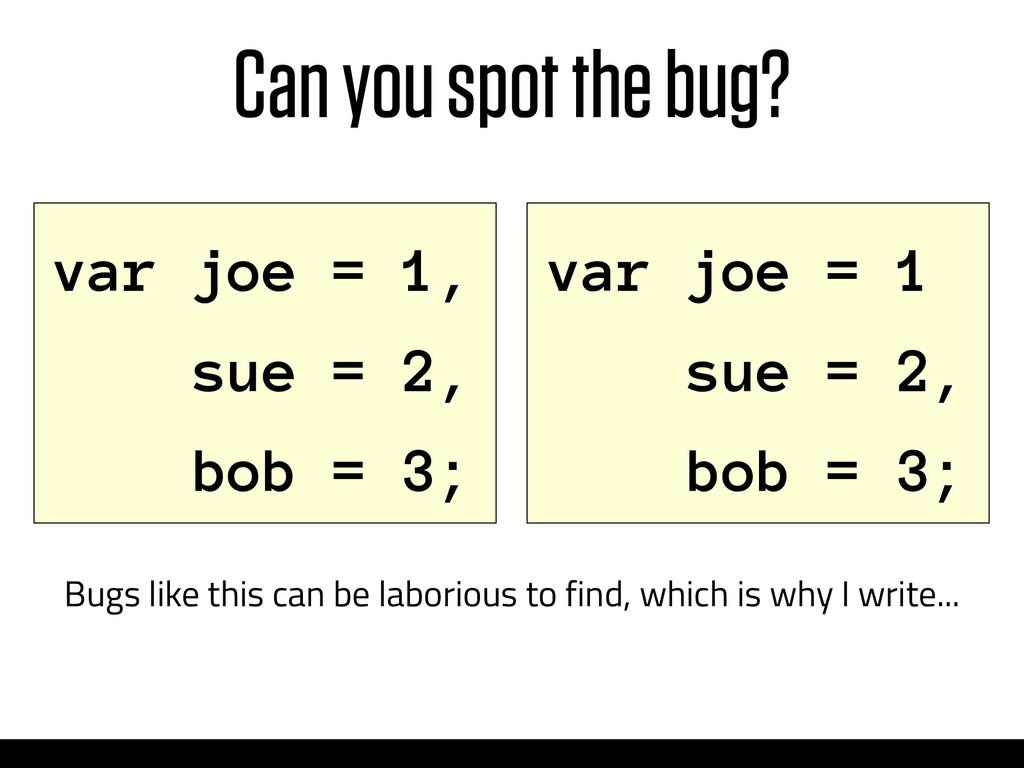 Can you spot the bug? var joe = 1 sue = 2, bob ...