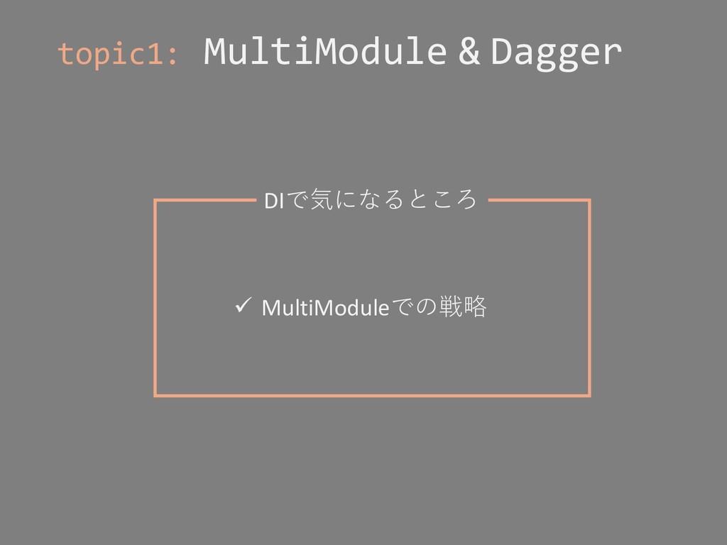 topic1: MultiModule & Dagger DIで気になるところ ü Multi...