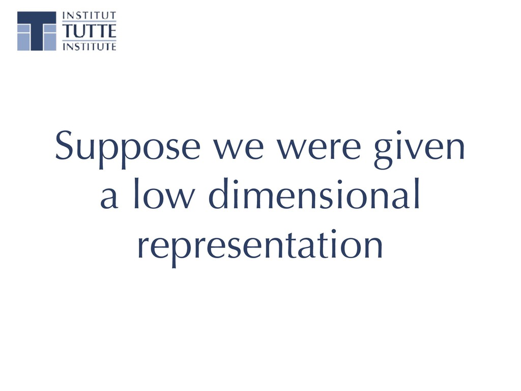 Suppose we were given a low dimensional represe...