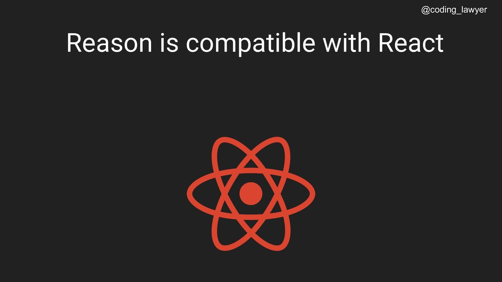 @coding_lawyer Reason is compatible with React