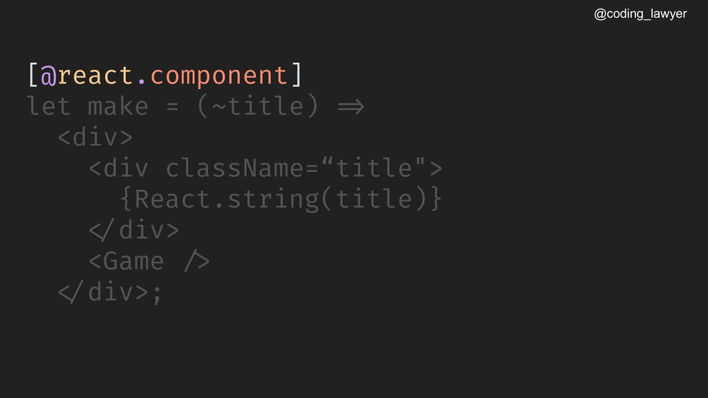 @coding_lawyer [@react.component] let make = (~...