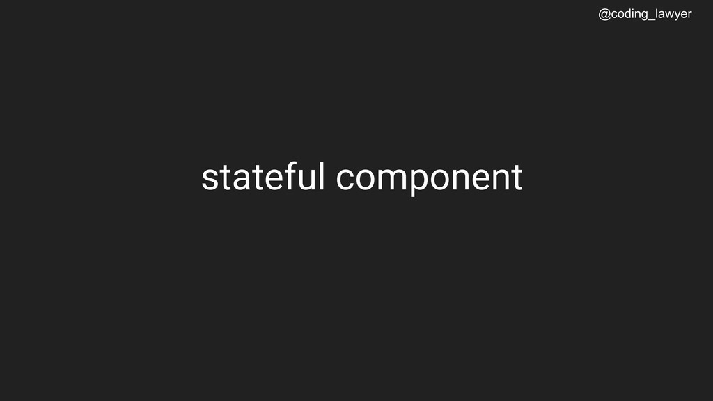 @coding_lawyer stateful component