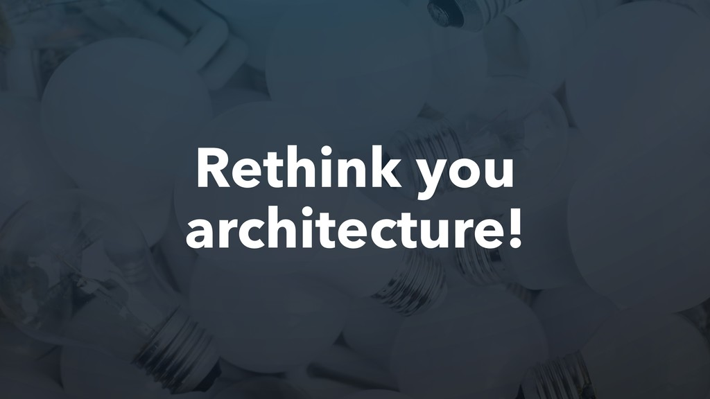 Rethink you architecture!