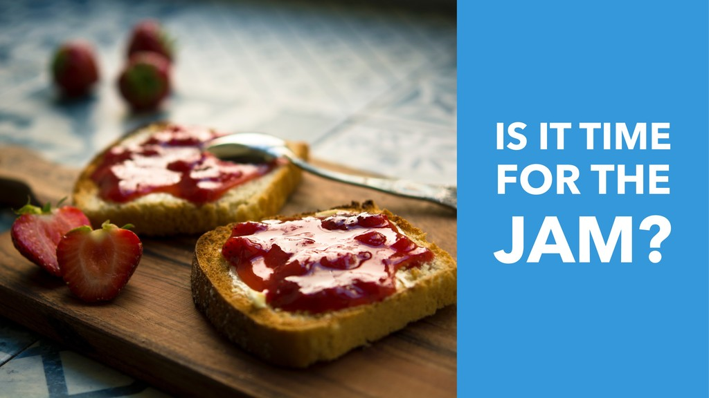 IS IT TIME FOR THE JAM?