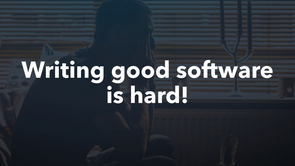 Writing good software is hard!