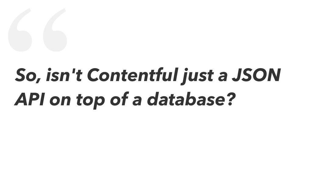 """ So, isn't Contentful just a JSON API on top o..."