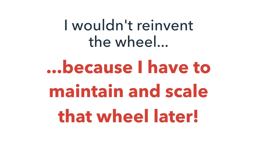 I wouldn't reinvent the wheel... ...because I h...