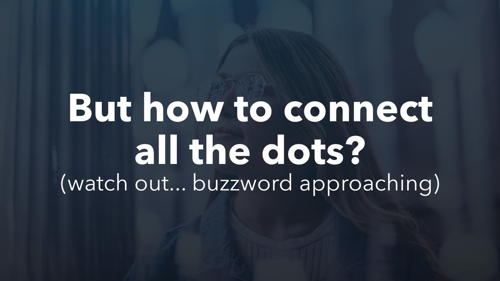 But how to connect all the dots? (watch out... ...