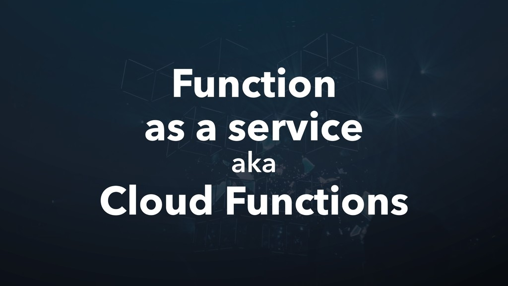 Function as a service aka Cloud Functions