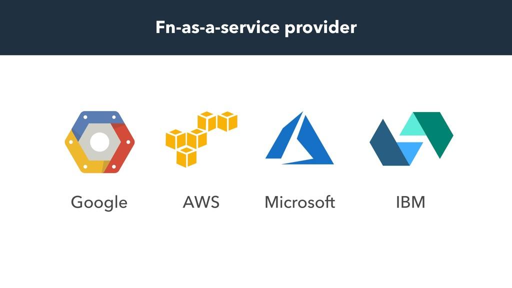 Google AWS Microsoft IBM Fn-as-a-service provid...