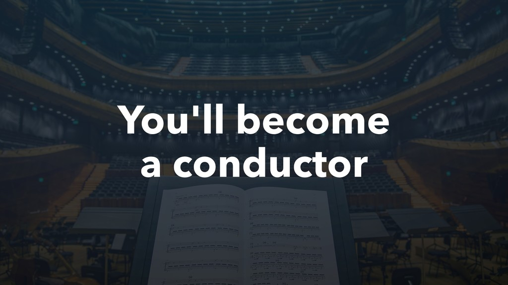 You'll become a conductor