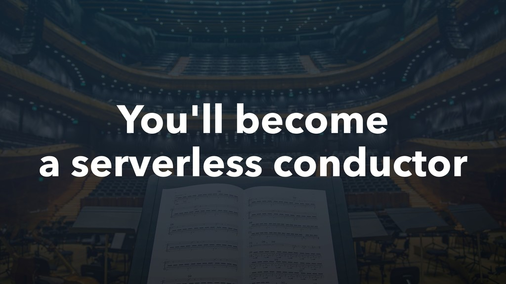 You'll become a serverless conductor