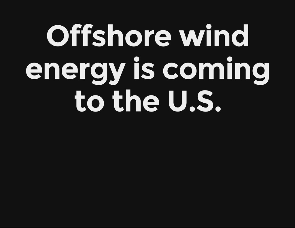 Offshore wind energy is coming to the U.S.