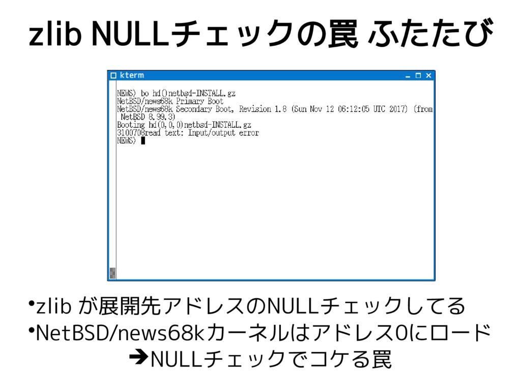 zlib NULLチェックの罠 ふたたび •zlib が展開先アドレスのNULLチェックしてる...