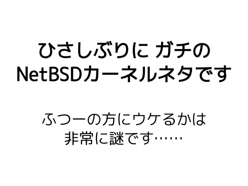 ひさしぶりに ガチの NetBSDカーネルネタです ふつーの方にウケるかは 非常に謎です……