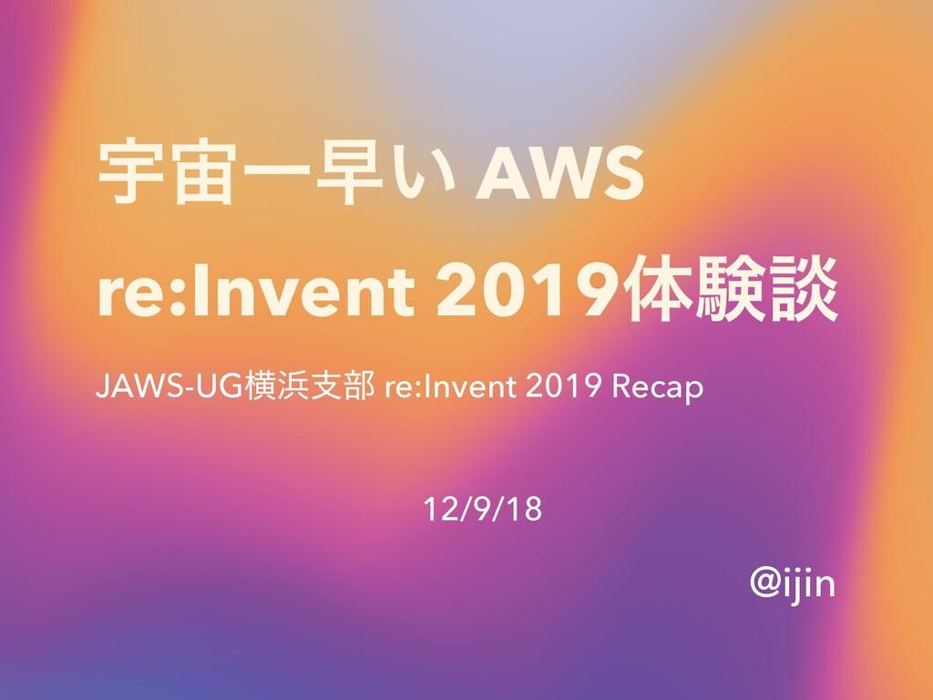 ӉҰૣ͍ AWS re:Invent 2019ମݧஊ JAWS-UGԣࢧ෦ re:Inve...