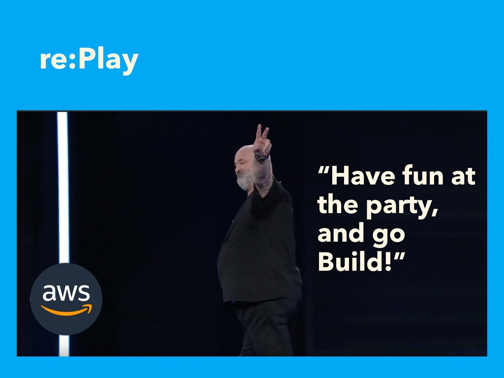 """re:Play """"Have fun at the party, and go Build!"""""""